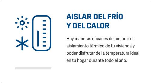 AISLAR DEL FRÍO Y DEL CALOR Hay maneras eficaces de mejorar el aislamiento térmico de tu vivienda y poder disfrutar de la temperatura ideal en tu hogar durante todo el año.