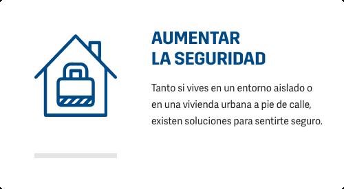 AUMENTAR SEGURIDAD Tanto si vives en un entorno aislado o en una vivienda urbana a pie de calle, existen soluciones para sentirte seguro.