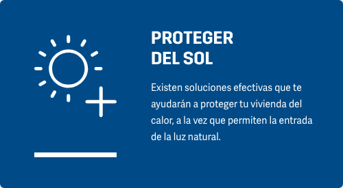 PROTEGER DEL SOL Existen soluciones efectivas que te ayudarán a proteger tu vivienda del calor, a la vez que permiten la entrada de la luz natural.