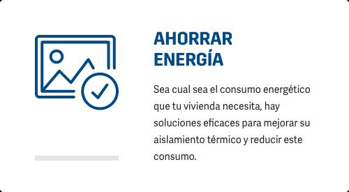 AHORRAR ENERGÍA Sea cual sea el consumo energético que tu vivienda necesita, hay soluciones eficaces para mejorar su aislamiento térmico y reducir este consumo.